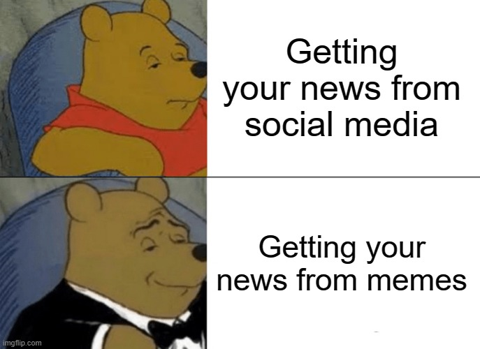 Tuxedo Winnie The Pooh Meme | Getting your news from social media Getting your news from memes | image tagged in memes,tuxedo winnie the pooh | made w/ Imgflip meme maker