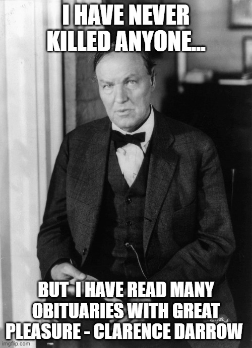 Clarence Darrow |  I HAVE NEVER KILLED ANYONE... BUT  I HAVE READ MANY OBITUARIES WITH GREAT PLEASURE - CLARENCE DARROW | image tagged in dead,pleasure,reading,newspaper,notifications | made w/ Imgflip meme maker