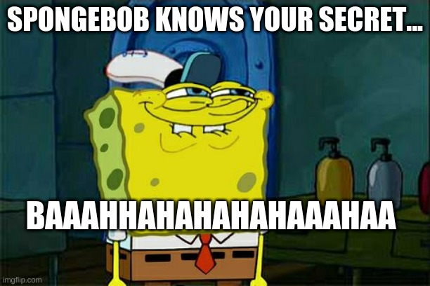 Spongebob knows your secret... |  SPONGEBOB KNOWS YOUR SECRET... BAAAHHAHAHAHAHAAAHAA | image tagged in memes,don't you squidward | made w/ Imgflip meme maker