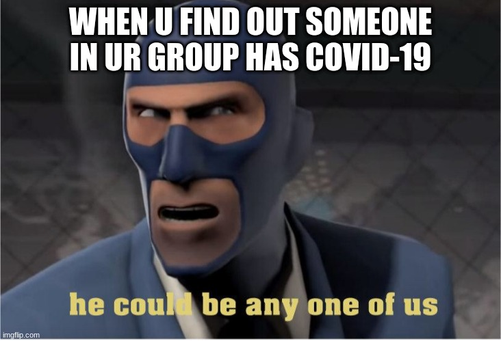 covid |  WHEN U FIND OUT SOMEONE IN UR GROUP HAS COVID-19 | image tagged in he could be anyone of us | made w/ Imgflip meme maker