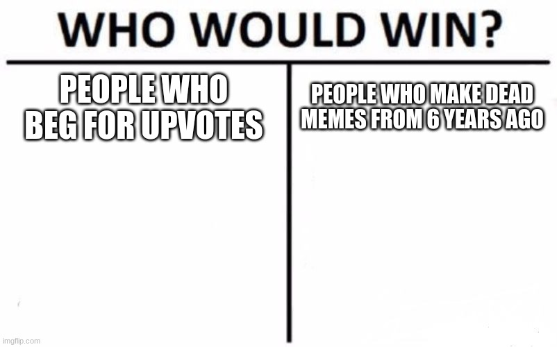 Welcome to WWW, (Who Will Win) |  PEOPLE WHO BEG FOR UPVOTES; PEOPLE WHO MAKE DEAD MEMES FROM 6 YEARS AGO | image tagged in memes,who would win | made w/ Imgflip meme maker