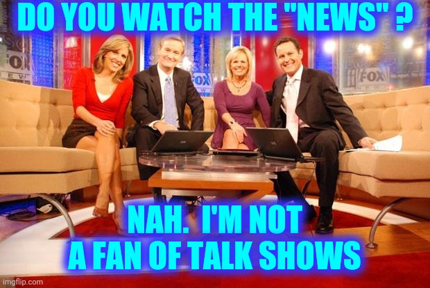 "Talk Shows Are Pointless |  DO YOU WATCH THE ""NEWS"" ? NAH.  I'M NOT A FAN OF TALK SHOWS 