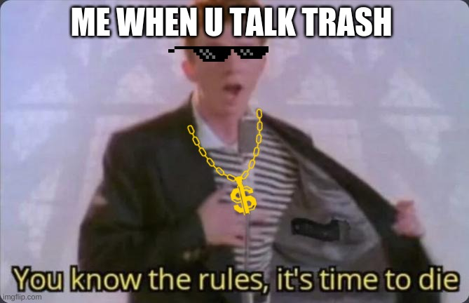 me |  ME WHEN U TALK TRASH | image tagged in you know the rules it's time to die | made w/ Imgflip meme maker