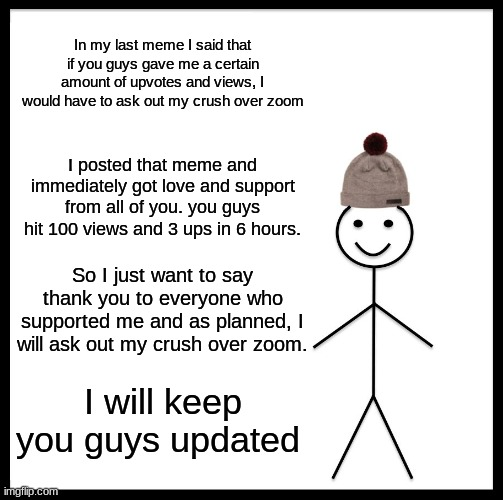 Be Like Bill Meme |  In my last meme I said that if you guys gave me a certain amount of upvotes and views, I would have to ask out my crush over zoom; I posted that meme and immediately got love and support from all of you. you guys hit 100 views and 3 ups in 6 hours. So I just want to say thank you to everyone who supported me and as planned, I will ask out my crush over zoom. I will keep you guys updated | image tagged in memes,be like bill | made w/ Imgflip meme maker
