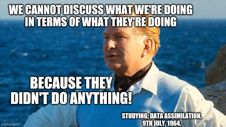 We cannot discuss what we're doing 003 |  WE CANNOT DISCUSS WHAT WE'RE DOING IN TERMS OF WHAT THEY'RE DOING; BECAUSE THEY DIDN'T DO ANYTHING! STUDYING: DATA ASSIMILATION. 9TH JULY, 1964. | image tagged in l ron hubbard portrait 001 | made w/ Imgflip meme maker