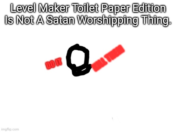 LMTPEINASWT. |  Level Maker Toilet Paper Edition Is Not A Satan Worshipping Thing. KILL THEM; DO IT | image tagged in blank white template,level maker,satan,satanism,kill | made w/ Imgflip meme maker