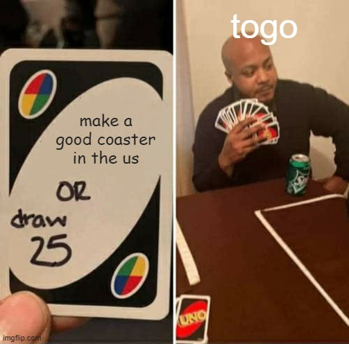 UNO Draw 25 Cards Meme |  togo; make a good coaster in the us | image tagged in memes,uno draw 25 cards | made w/ Imgflip meme maker