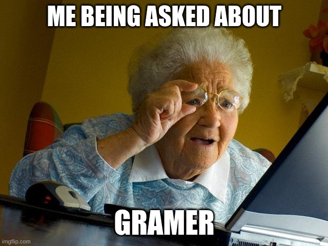 Grandma Finds The Internet Meme |  ME BEING ASKED ABOUT; GAMER | image tagged in grammar | made w/ Imgflip meme maker