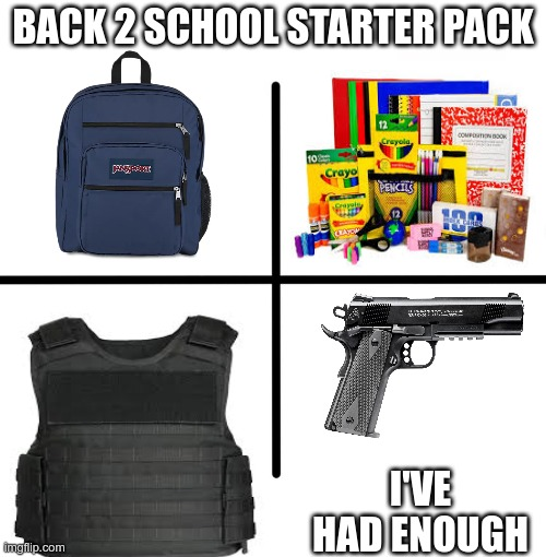 Blank Starter Pack Meme |  BACK 2 SCHOOL STARTER PACK; I'VE HAD ENOUGH | image tagged in memes,blank starter pack | made w/ Imgflip meme maker