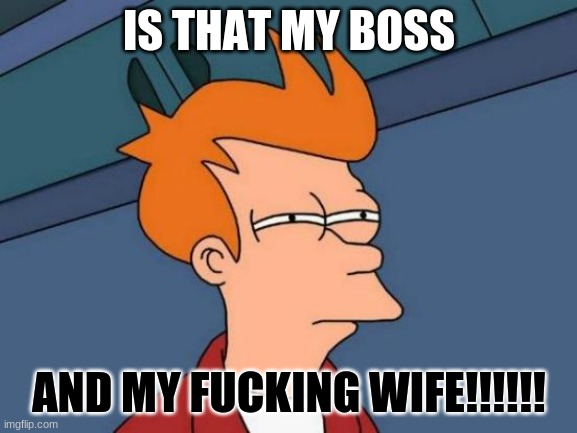 my boss |  IS THAT MY BOSS; AND MY FUCKING WIFE!!!!!! | image tagged in memes,futurama fry | made w/ Imgflip meme maker