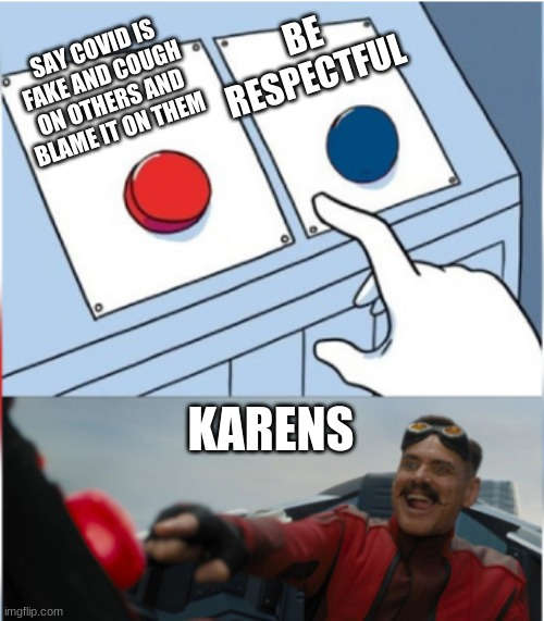 Dang Karen's |  BE RESPECTFUL; SAY COVID IS FAKE AND COUGH ON OTHERS AND BLAME IT ON THEM; KARENS | image tagged in robotnik pressing red button | made w/ Imgflip meme maker
