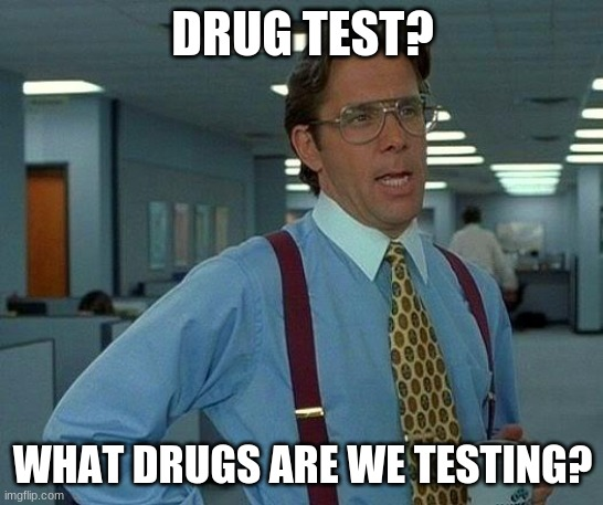 Image Title |  DRUG TEST? WHAT DRUGS ARE WE TESTING? | image tagged in memes,that would be great | made w/ Imgflip meme maker