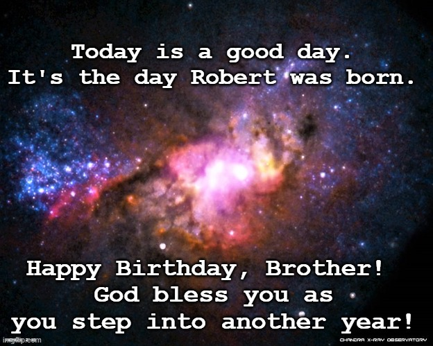 birthday cosmos |  Today is a good day. It's the day Robert was born. Happy Birthday, Brother!  God bless you as you step into another year! | image tagged in birthday,cosmos | made w/ Imgflip meme maker