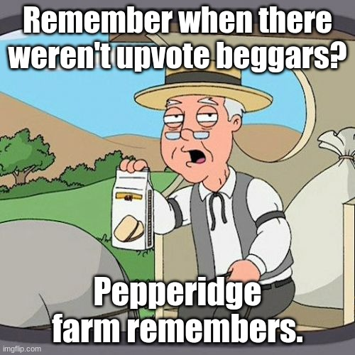 Upvote beggars are not stonks. |  Remember when there weren't upvote beggars? Pepperidge farm remembers. | image tagged in memes,pepperidge farm remembers | made w/ Imgflip meme maker