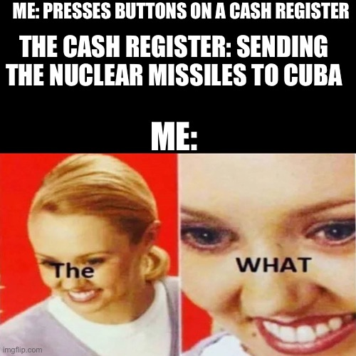 The What |  ME: PRESSES BUTTONS ON A CASH REGISTER; THE CASH REGISTER: SENDING THE NUCLEAR MISSILES TO CUBA; ME: | image tagged in the what | made w/ Imgflip meme maker