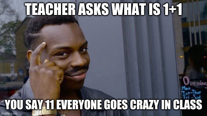 Roll Safe Think About It Meme |  TEACHER ASKS WHAT IS 1+1; YOU SAY 11 EVERYONE GOES CRAZY IN CLASS | image tagged in memes,roll safe think about it | made w/ Imgflip meme maker