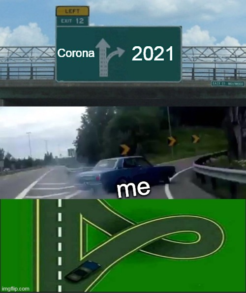 Left Exit 12 Off Ramp Meme |  Corona; 2021; me | image tagged in memes,left exit 12 off ramp | made w/ Imgflip meme maker