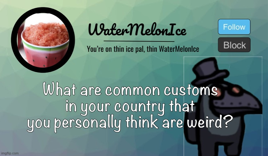 WaterMelonIce Announcement |  What are common customs in your country that you personally think are weird? | image tagged in watermelonice announcement | made w/ Imgflip meme maker