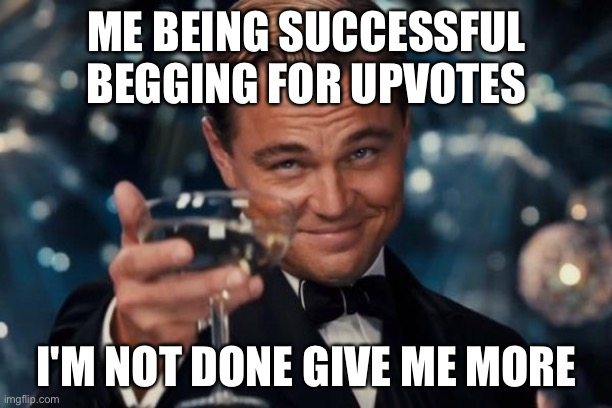Leonardo Dicaprio Cheers |  ME BEING SUCCESSFUL BEGGING FOR UPVOTES; I'M NOT DONE GIVE ME MORE | image tagged in memes,leonardo dicaprio cheers | made w/ Imgflip meme maker