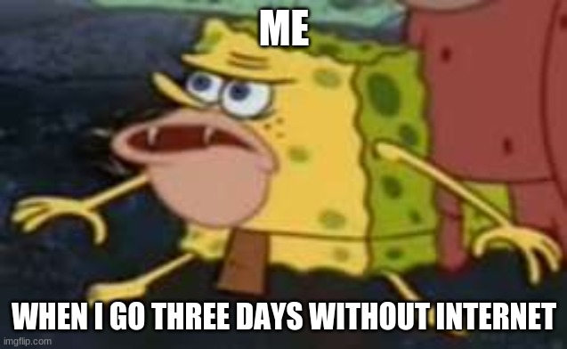 I become caveman |  ME; WHEN I GO THREE DAYS WITHOUT INTERNET | image tagged in memes,spongegar | made w/ Imgflip meme maker