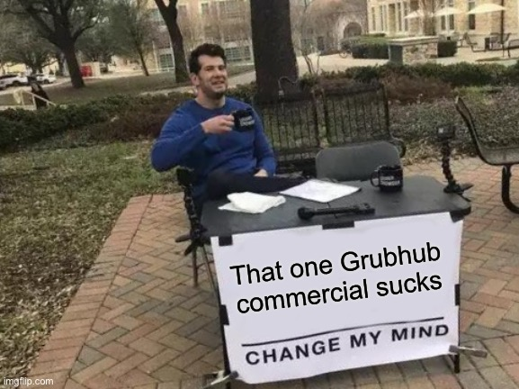 Change My Mind Meme |  That one Grubhub commercial sucks | image tagged in memes,change my mind,grubhub | made w/ Imgflip meme maker