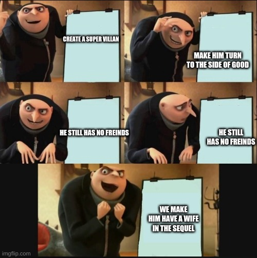 5 panel gru meme |  CREATE A SUPER VILLAN; MAKE HIM TURN TO THE SIDE OF GOOD; HE STILL HAS NO FREINDS; HE STILL HAS NO FREINDS; WE MAKE HIM HAVE A WIFE IN THE SEQUEL | image tagged in 5 panel gru meme | made w/ Imgflip meme maker