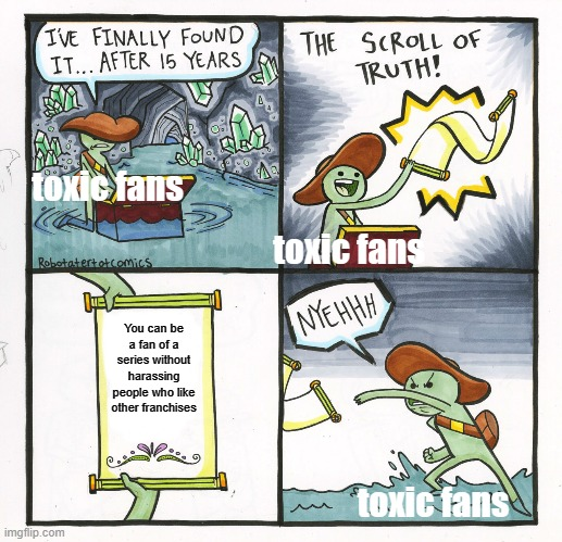 The Scroll Of Truth Meme |  toxic fans; toxic fans; You can be a fan of a series without harassing people who like other franchises; toxic fans | image tagged in memes,the scroll of truth | made w/ Imgflip meme maker