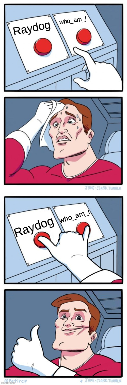 you cant choose |  who_am_i; Raydog; who_am_i; Raydog | image tagged in memes,two buttons,both buttons pressed,raydog,who_am_i,oh wow are you actually reading these tags | made w/ Imgflip meme maker