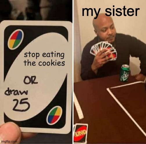 spitting truth |  my sister; stop eating the cookies | image tagged in memes,uno draw 25 cards | made w/ Imgflip meme maker