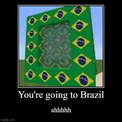 AHHHH I DON'T WANNA GO TO BRAZIL | You're going to Brazil | ahhhhh | image tagged in funny,demotivationals,you're,going,2,brazil | made w/ Imgflip demotivational maker
