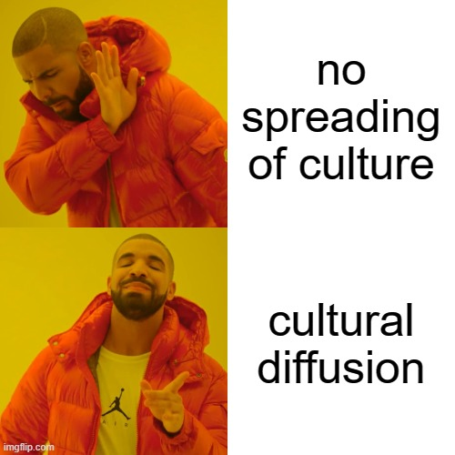 Drake Hotline Bling Meme |  no spreading of culture; cultural diffusion | image tagged in memes,drake hotline bling | made w/ Imgflip meme maker