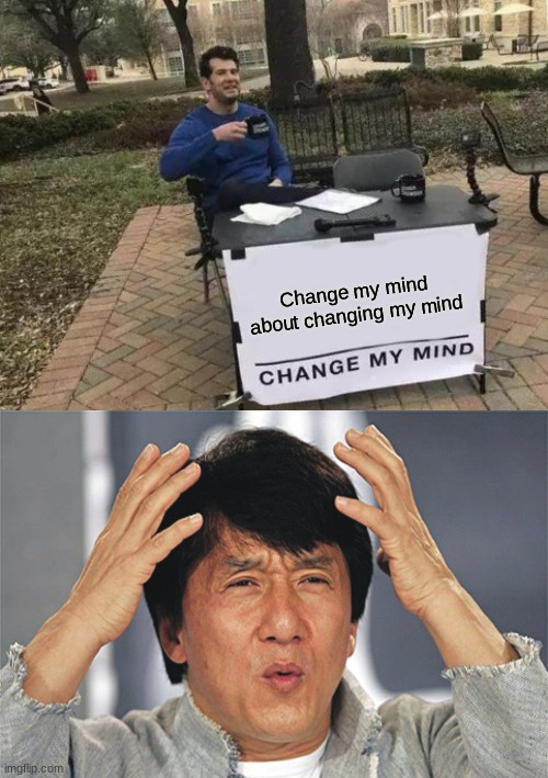WHAT? |  Change my mind about changing my mind | image tagged in memes,change my mind,jackie chan confused,what | made w/ Imgflip meme maker