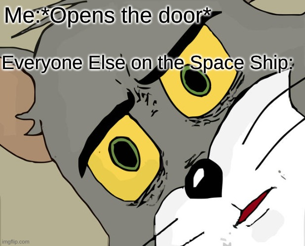Opens door |  Me:*Opens the door*; Everyone Else on the Space Ship: | image tagged in memes,unsettled tom | made w/ Imgflip meme maker