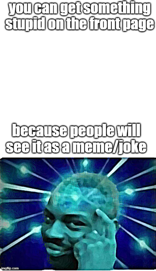 think about it |  you can get something stupid on the front page; because people will see it as a meme/joke | image tagged in roll safe think about it,meme,joke,eman | made w/ Imgflip meme maker