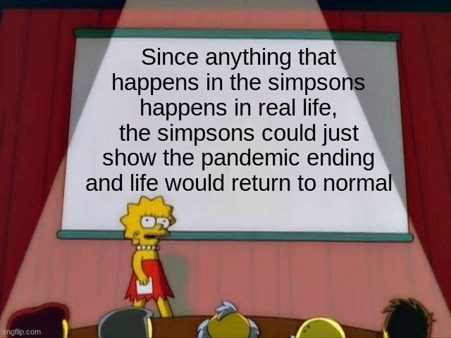 It's true you know. |  Since anything that happens in the simpsons happens in real life, the simpsons could just show the pandemic ending and life would return to normal | image tagged in lisa simpson's presentation,the simpsons,prediction | made w/ Imgflip meme maker
