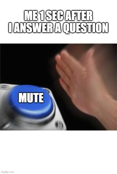 Just Mute It somehow |  ME 1 SEC AFTER I ANSWER A QUESTION; MUTE | image tagged in memes,blank nut button,online class,zoom meeting | made w/ Imgflip meme maker