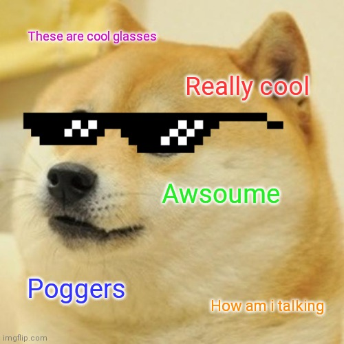 Poggerdoge |  These are cool glasses; Really cool; Awsoume; Poggers; How am i talking | image tagged in memes,doge,poggers | made w/ Imgflip meme maker