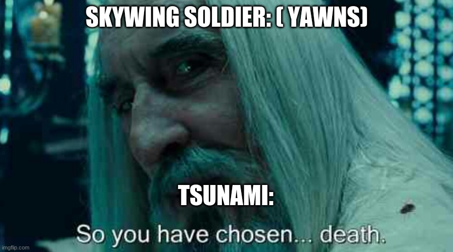 This is true |  SKYWING SOLDIER: ( YAWNS); TSUNAMI: | image tagged in so you have chosen death,wings of fire | made w/ Imgflip meme maker