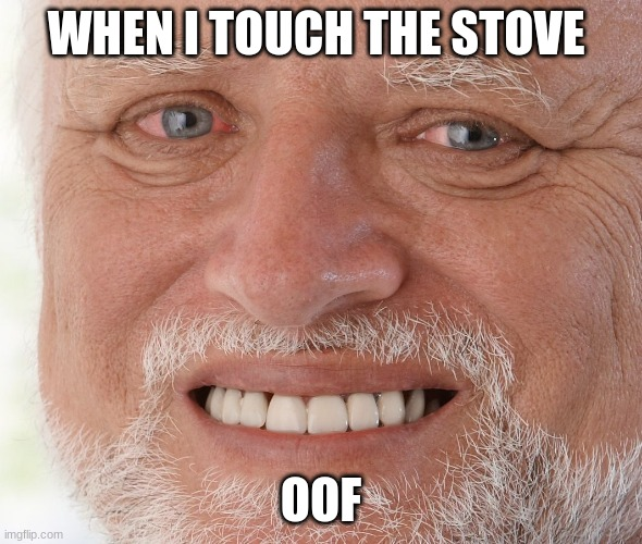 ow |  WHEN I TOUCH THE STOVE; OOF | image tagged in hide the pain harold | made w/ Imgflip meme maker