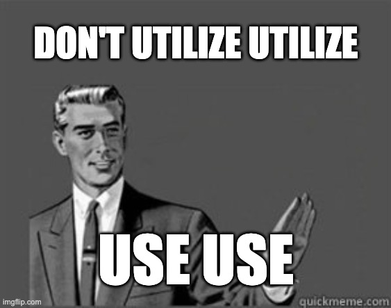 Don't Utilize Utilize Use Use |  DON'T UTILIZE UTILIZE; USE USE | image tagged in grammar guy,grammar | made w/ Imgflip meme maker
