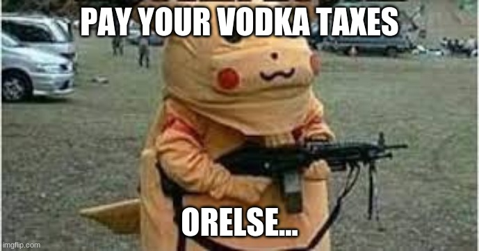 russian pikachu |  PAY YOUR VODKA TAXES; ORELSE... | image tagged in russian pikachu | made w/ Imgflip meme maker