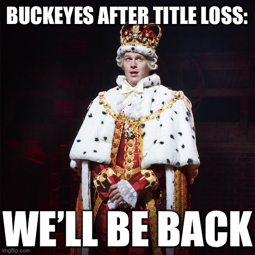 LOL |  BUCKEYES AFTER TITLE LOSS:; WE'LL BE BACK | image tagged in king george hamilton,memes,funny,ohio state buckeyes,hamilton,musicals | made w/ Imgflip meme maker