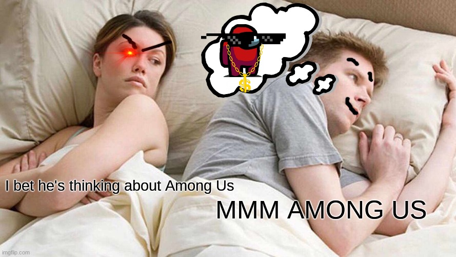 Among Us Meme #4 |  MMM AMONG US; I bet he's thinking about Among Us | image tagged in memes,i bet he's thinking about other women | made w/ Imgflip meme maker