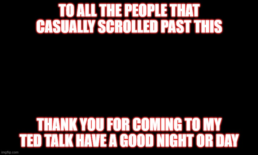 Have a good night or day :) |  TO ALL THE PEOPLE THAT CASUALLY SCROLLED PAST THIS; THANK YOU FOR COMING TO MY TED TALK HAVE A GOOD NIGHT OR DAY | image tagged in good morning,good night | made w/ Imgflip meme maker