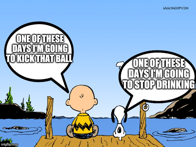 Charlie brown  |  ONE OF THESE DAYS I'M GOING TO KICK THAT BALL; ONE OF THESE DAYS I'M GOING TO STOP DRINKING | image tagged in charlie brown | made w/ Imgflip meme maker