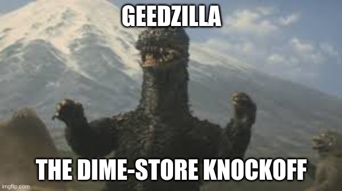 GEEDZILLA; THE DIME-STORE KNOCKOFF | image tagged in godzilla,knockoff | made w/ Imgflip meme maker