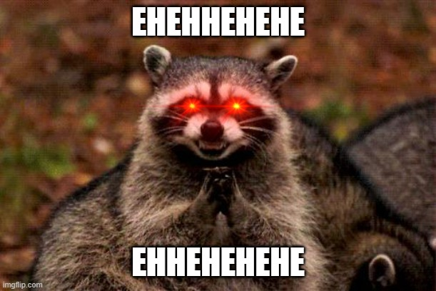 Evil Plotting Raccoon Meme |  EHEHHEHEHE; EHHEHEHEHE | image tagged in memes,evil plotting raccoon | made w/ Imgflip meme maker