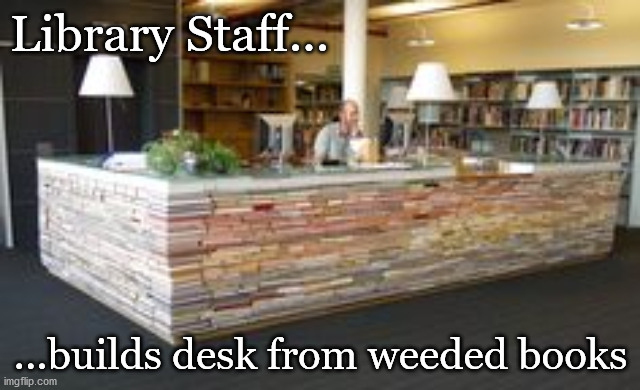 Library Desk |  Library Staff... ...builds desk from weeded books | image tagged in desk,library,books | made w/ Imgflip meme maker