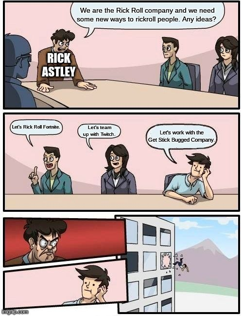 Boardroom Meeting Suggestion Meme |  We are the Rick Roll company and we need some new ways to rickroll people. Any ideas? RICK ASTLEY; Let's Rick Roll Fortnite. Let's team up with Twitch. Let's work with the Get Stick Bugged Company. | image tagged in memes,boardroom meeting suggestion | made w/ Imgflip meme maker