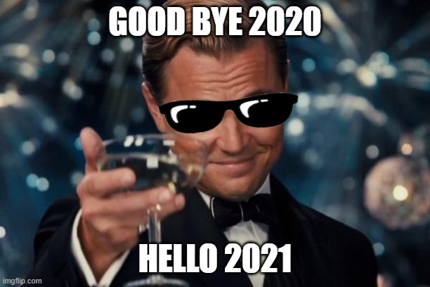 out with the old in with the new |  GOOD BYE 2020; HELLO 2021 | image tagged in memes,leonardo dicaprio cheers | made w/ Imgflip meme maker